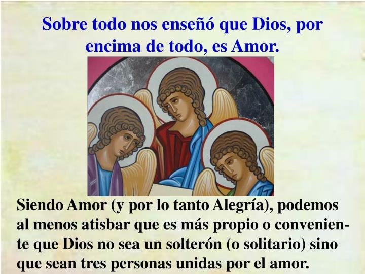 Sobre todo nos enseñó que Dios, por encima de todo, es Amor.