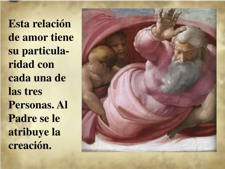 Esta relación de amor tiene su particula-ridad con cada una de las tres Personas. Al Padre se le atribuye la creación.