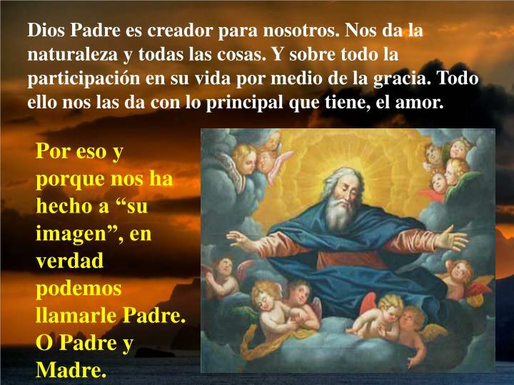 Dios Padre es creador para nosotros. Nos da la naturaleza y todas las cosas. Y sobre todo la participación en su vida por medio de la gracia. Todo ello nos las da con lo principal que tiene, el amor.