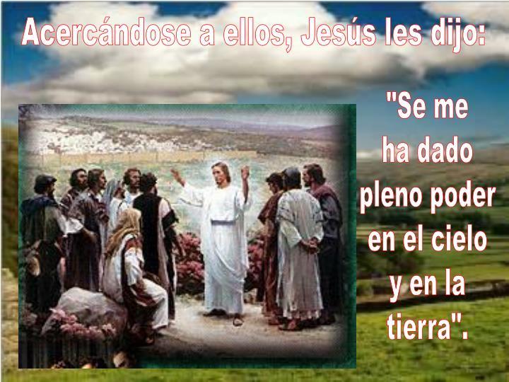 Acercándose a ellos, Jesús les dijo: