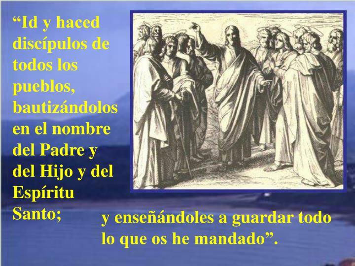 """""""Id y haced discípulos de todos los pueblos, bautizándolos en el nombre del Padre y del Hijo y del Espíritu Santo;"""
