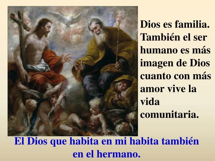Dios es familia. También el ser humano es más imagen de Dios cuanto con más amor vive la vida comunitaria.