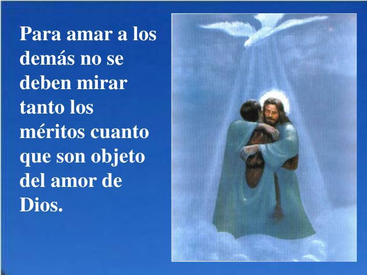 Para amar a los demás no se deben mirar tanto los méritos cuanto que son objeto del amor de Dios.