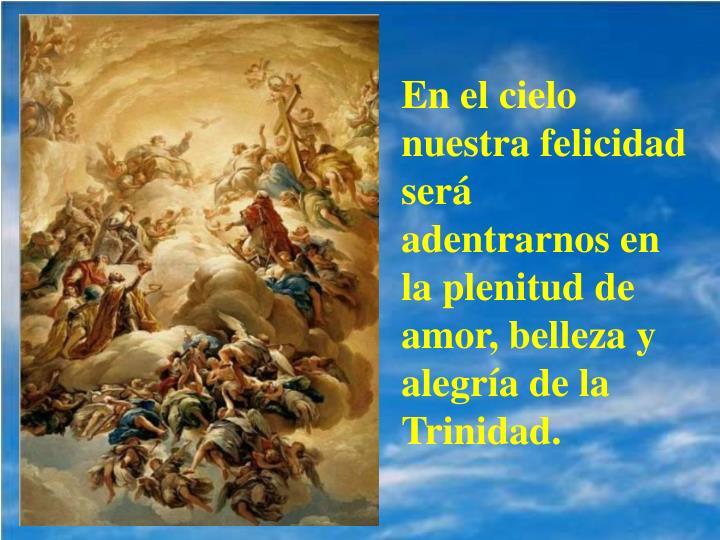 En el cielo nuestra felicidad será adentrarnos en la plenitud de amor, belleza y alegría de la Trinidad.