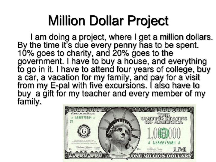 I am doing a project, where I get a million dollars. By the time it's due every penny has to be spent. 10% goes to charity, and 20% goes to the government. I have to buy a house, and everything to go in it. I have to attend four years of college, buy a car, a vacation for my family, and pay for a visit from my E-pal with five excursions. I also have to buy  a gift for my teacher and every member of my family.