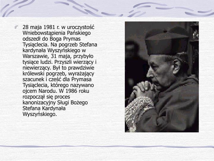 28 maja 1981 r. w uroczystość Wniebowstąpienia Pańskiego odszedł do Boga Prymas Tysiąclecia. Na pogrzeb Stefana kardynała Wyszyńskiego w Warszawie, 31 maja, przybyło tysiące ludzi. Przyszli wierzący i niewierzący. Był to prawdziwie królewski pogrzeb, wyrażający szacunek i cześć dla Prymasa Tysiąclecia, którego nazywano ojcem Narodu. W 1986 roku rozpoczął się proces kanonizacyjny Sługi Bożego Stefana Kardynała Wyszyńskiego.