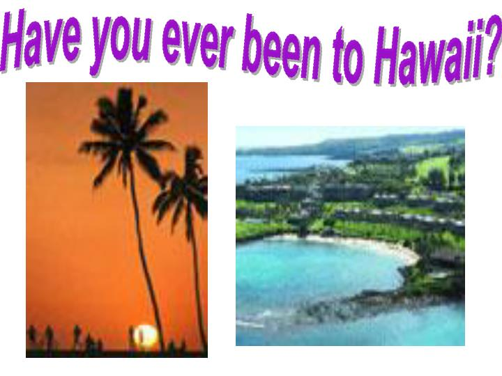 Have you ever been to Hawaii?