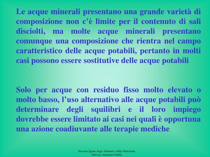 Le acque minerali presentano una grande varietà di composizione non c'è limite per il contenuto di sali disciolti, ma molte acque minerali presentano comunque una composizione che rientra nel campo caratteristico delle acque potabili, pertanto in molti casi possono essere sostitutive delle acque potabili