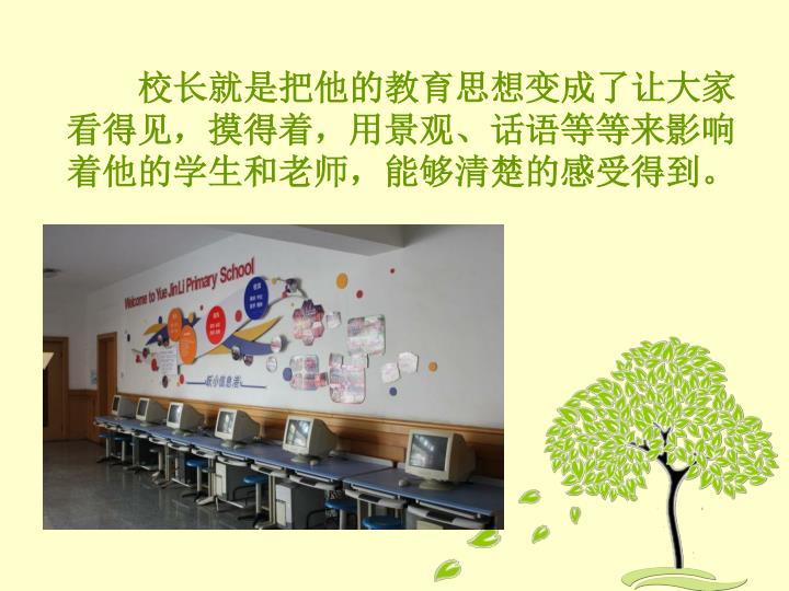 校长就是把他的教育思想变成了让大家看得见,摸得着,用景观、话语等等来影响着他的学生和老师,能够清楚的感受得到。