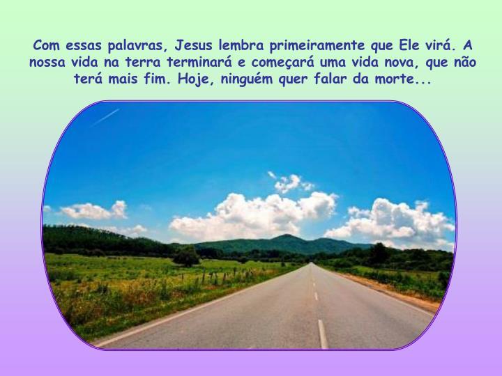 Com essas palavras, Jesus lembra primeiramente que Ele virá. A nossa vida na terra terminará e começará uma vida nova, que não terá mais fim. Hoje, ninguém quer falar da morte...
