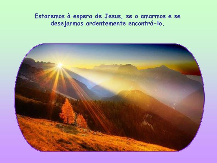Estaremos à espera de Jesus, se o amarmos e se desejarmos ardentemente encontrá-lo.