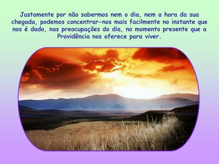 Justamente por não sabermos nem o dia, nem a hora da sua chegada, podemos concentrar-nos mais facilmente no instante que nos é dado, nas preocupações do dia, no momento presente que a Providência nos oferece para viver.