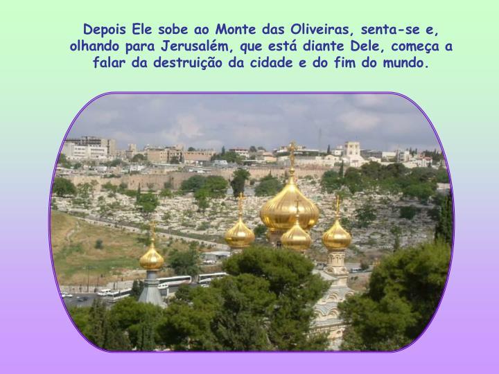 Depois Ele sobe ao Monte das Oliveiras, senta-se e, olhando para Jerusalém, que está diante Dele, começa a falar da destruição da cidade e do fim do mundo.