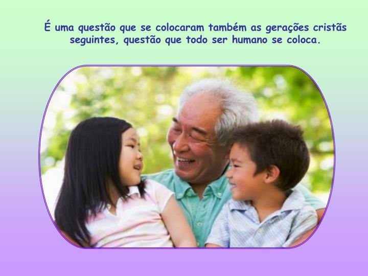É uma questão que se colocaram também as gerações cristãs seguintes, questão que todo ser humano se coloca.