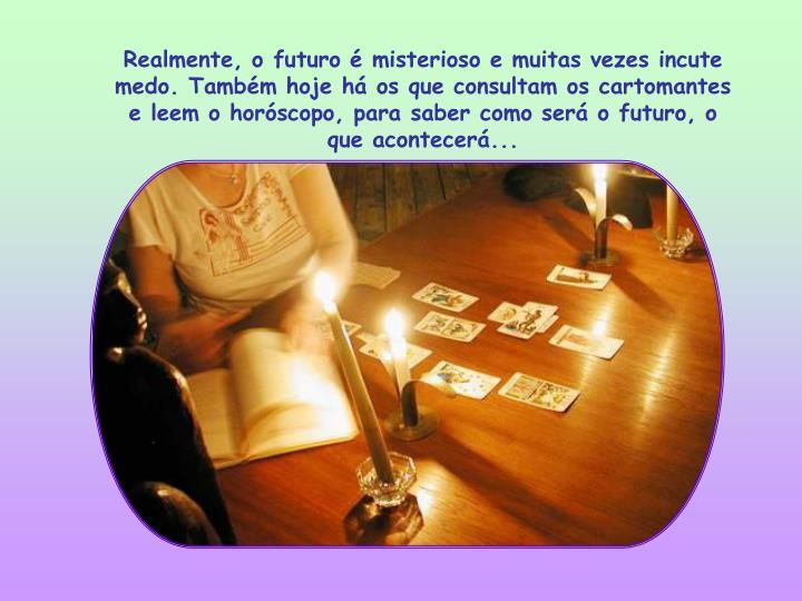 Realmente, o futuro é misterioso e muitas vezes incute medo. Também hoje há os que consultam os cartomantes e leem o horóscopo, para saber como será o futuro, o que acontecerá...
