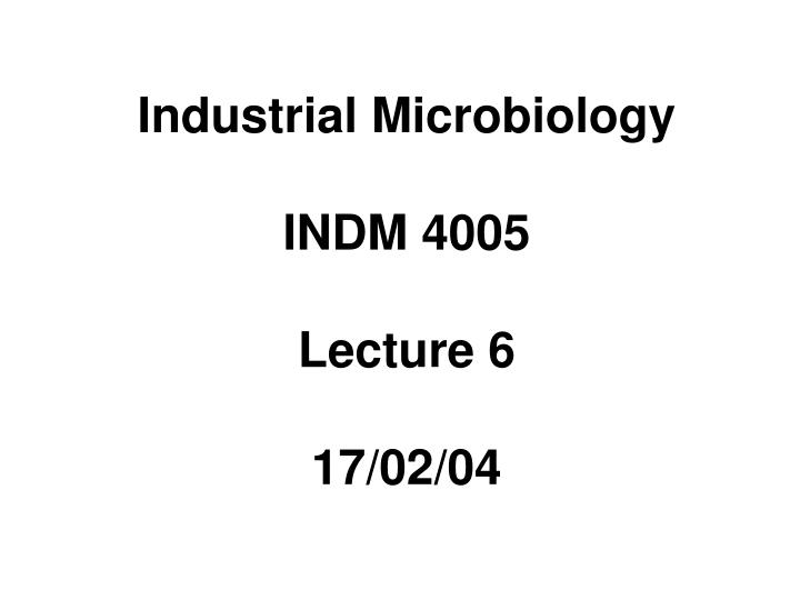 Industrial microbiology indm 4005 lecture 6 17 02 04