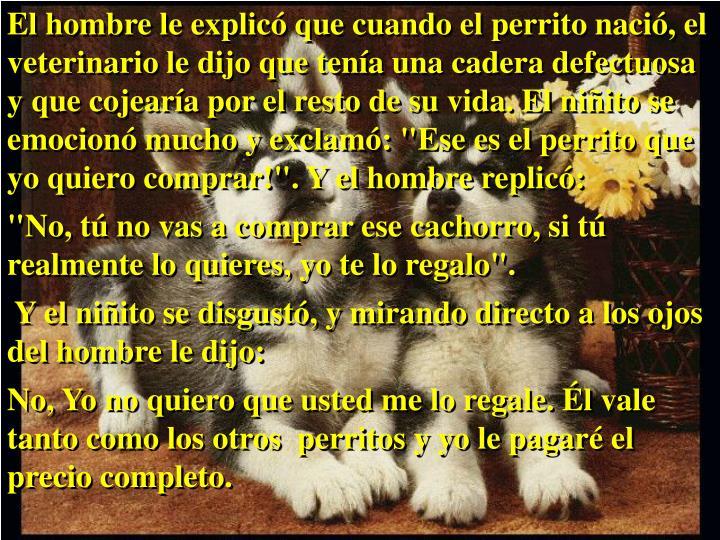 """El hombre le explicó que cuando el perrito nació, el veterinario le dijo que tenía una cadera defectuosa y que cojearía por el resto de su vida. El niñito se emocionó mucho y exclamó: """"Ese es el perrito que yo quiero comprar!"""". Y el hombre replicó:"""