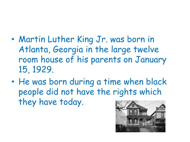 Martin Luther King Jr. was born in Atlanta, Georgia in the large twelve room house of his parents on January 15, 1929