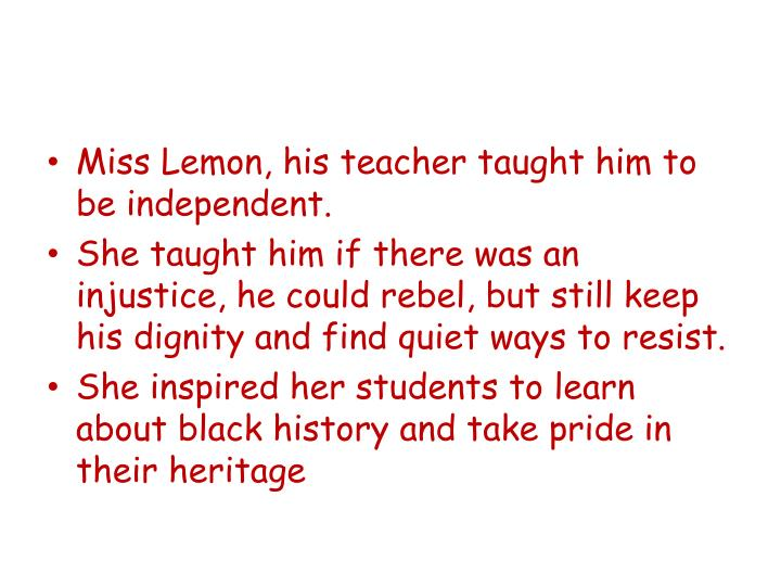 Miss Lemon, his teacher taught him to be independent.