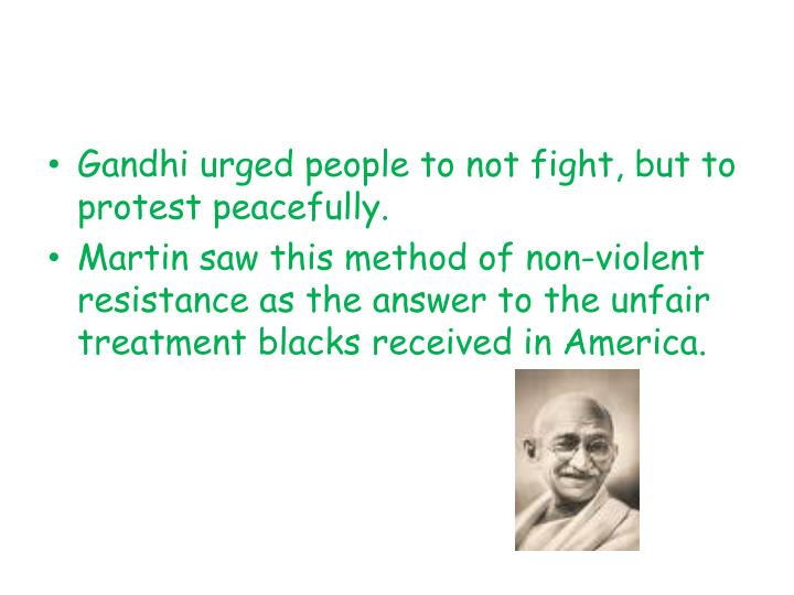 Gandhi urged people to not fight, but to protest peacefully.