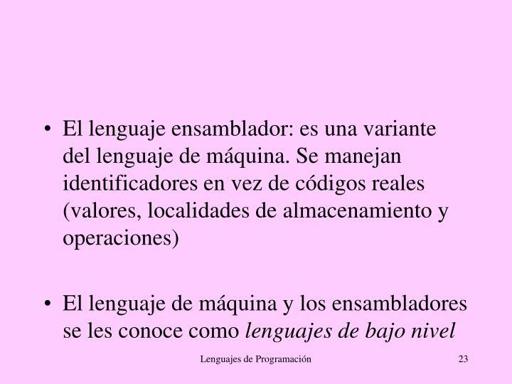El lenguaje ensamblador: es una variante del lenguaje de máquina. Se manejan identificadores en vez de códigos reales (valores, localidades de almacenamiento y operaciones)