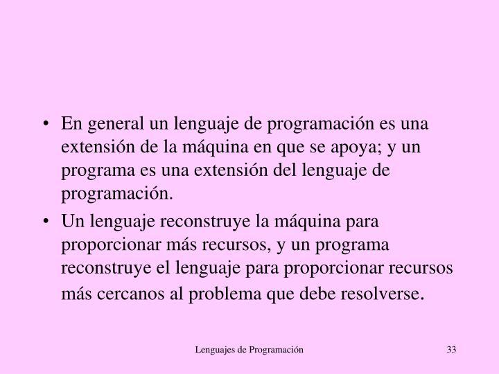 En general un lenguaje de programación es una extensión de la máquina en que se apoya; y un programa es una extensión del lenguaje de programación.