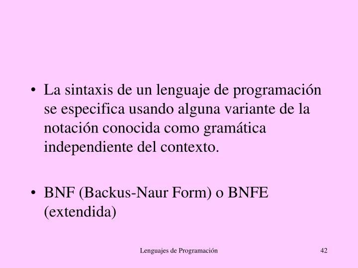 La sintaxis de un lenguaje de programación se especifica usando alguna variante de la notación conocida como gramática independiente del contexto.