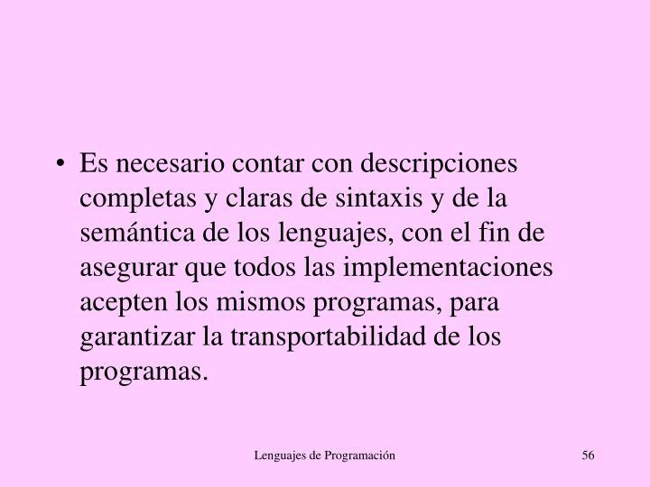 Es necesario contar con descripciones completas y claras de sintaxis y de la semántica de los lenguajes, con el fin de asegurar que todos las implementaciones acepten los mismos programas, para garantizar la transportabilidad de los programas.