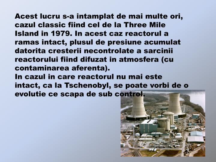 Acest lucru s-a intamplat de mai multe ori, cazul classic fiind cel de la Three Mile Island in 1979. In acest caz reactorul a ramas intact, plusul de presiune acumulat datorita cresterii necontrolate a sarcinii reactorului fiind difuzat in atmosfera (cu contaminarea aferenta).                               In cazul in care reactorul nu mai este intact, ca la Tschenobyl, se poate vorbi de o evolutie ce scapa de sub control.