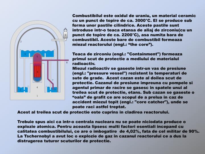 """Combustibilul este oxidul de uraniu, un material ceramic cu un punct de topire de ca. 3000°C. El se produce sub forma unor pastile cilindrice. Aceste pastile sunt introduse intr-o teaca etansa de aliaj de zirconiu(cu un punct de topire de ca. 2200°C), asa numita bara de combustibil. Aceste bare de combustibil formeaza miezul reactorului (engl.: """"the core"""")."""