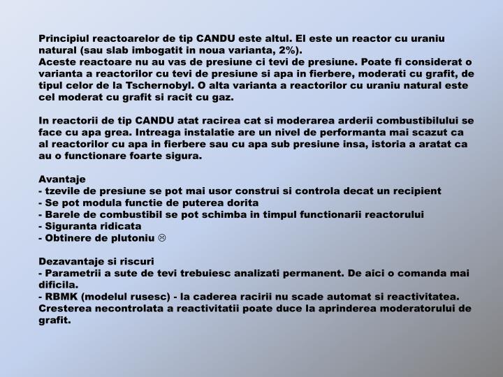 Principiul reactoarelor de tip CANDU este altul. El este un reactor cu uraniu natural (sau slab imbogatit in noua varianta, 2%).