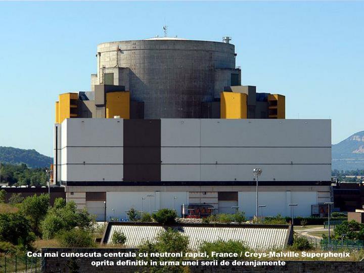 Cea mai cunoscuta centrala cu neutroni rapizi, France / Creys-Malville Superphenix oprita definitiv in urma unei serii de deranjamente