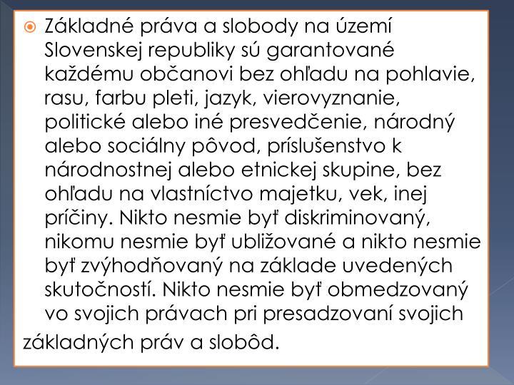 Základné práva a slobody na území Slovenskej republiky sú garantované každému občanovi bez ohľadu na pohlavie, rasu, farbu pleti, jazyk, vierovyznanie, politické alebo iné presvedčenie, národný alebo sociálny pôvod, príslušenstvo k národnostnej alebo etnickej skupine, bez ohľadu na vlastníctvo majetku, vek, inej príčiny. Nikto nesmie byť diskriminovaný, nikomu nesmie byť ubližované a nikto nesmie byť zvýhodňovaný na základe uvedených skutočností. Nikto nesmie byť obmedzovaný vo svojich právach pri presadzovaní svojich