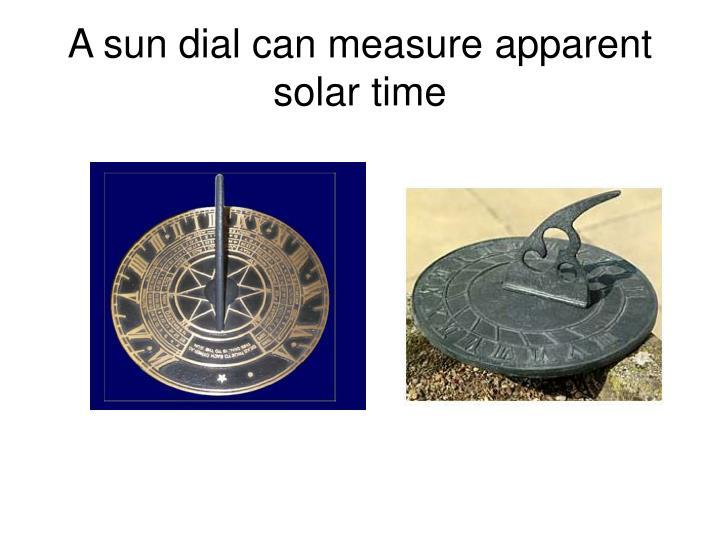 A sun dial can measure apparent solar time