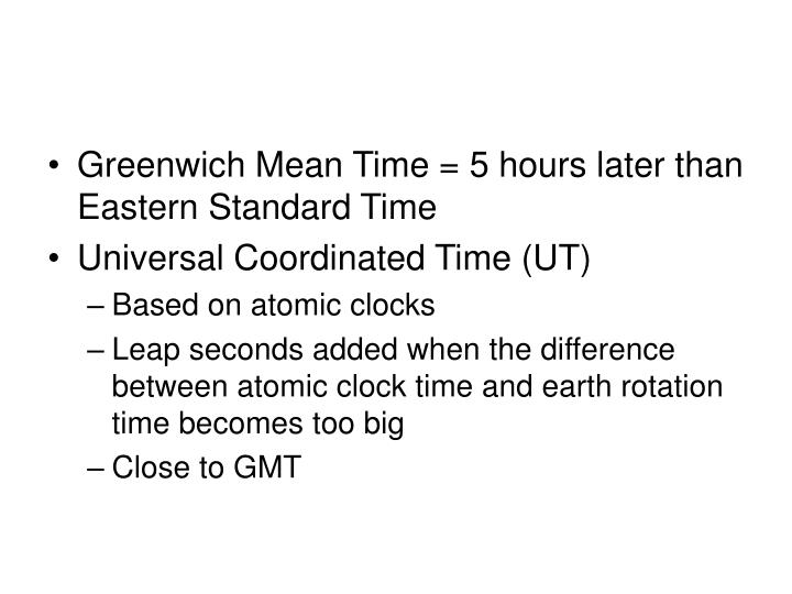 Greenwich Mean Time = 5 hours later than Eastern Standard Time