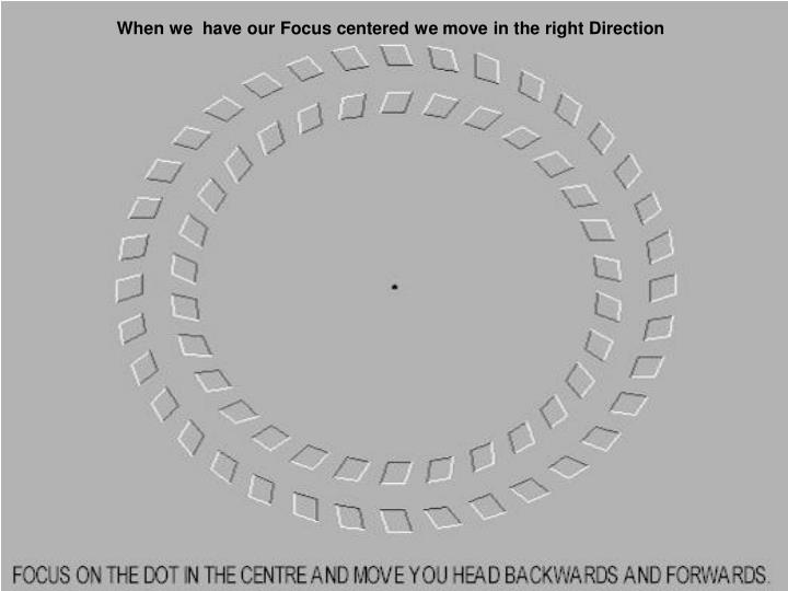 When we  have our Focus centered we move in the right Direction