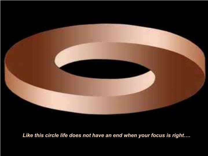 Like this circle life does not have an end when your focus is right….
