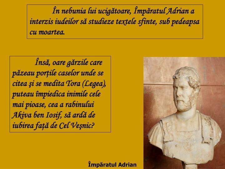 În nebunia lui ucigătoare, Împăratul Adrian a interzis iudeilor să studieze textele sfinte, sub pedeapsa cu moartea.