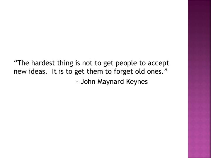 """The hardest thing is not to get people to accept new ideas.  It is to get them to forget old ones."""