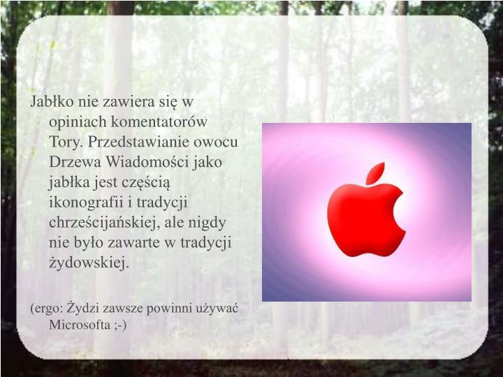 Jabłko nie zawiera się w opiniach komentatorów Tory. Przedstawianie owocu Drzewa Wiadomości jako jabłka jest częścią ikonografii i tradycji chrześcijańskiej, ale nigdy nie było zawarte w tradycji żydowskiej.