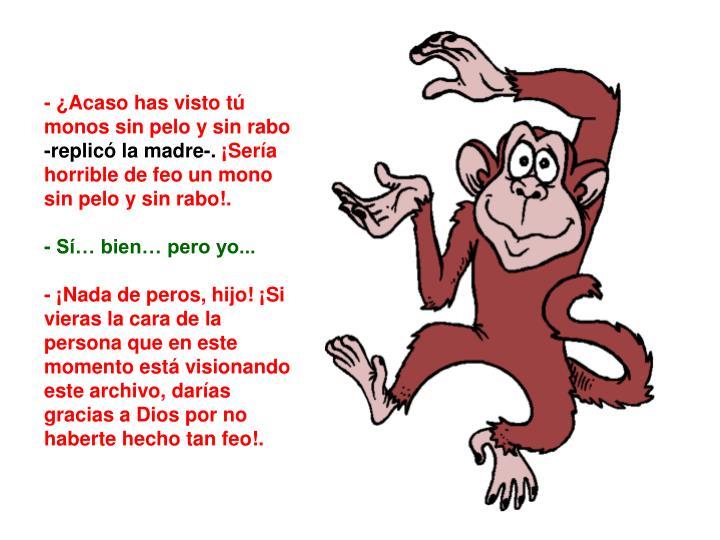- ¿Acaso has visto tú monos sin pelo y sin rabo