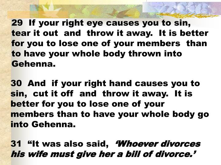 29  If your right eye causes you to sin, tear it out  and  throw it away.  It is better for you to lose one of your members  than to have your whole body thrown into Gehenna.