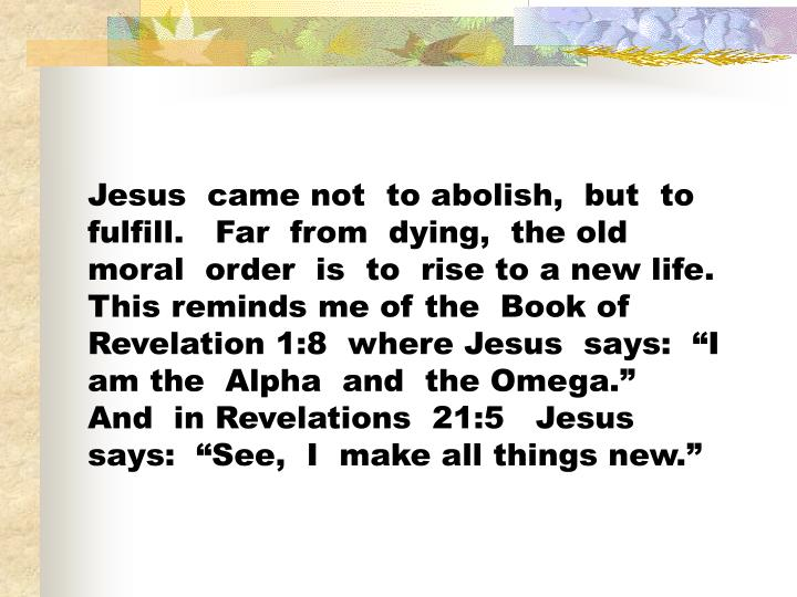 "Jesus  came not  to abolish,  but  to fulfill.   Far  from  dying,  the old  moral  order  is  to  rise to a new life.   This reminds me of the  Book of  Revelation 1:8  where Jesus  says:  ""I am the  Alpha  and  the Omega.""   And  in Revelations  21:5   Jesus says:  ""See,  I  make all things new."""