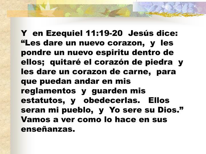 """Y  en Ezequiel 11:19-20  Jesús dice:  """"Les dare un nuevo corazon,  y  les pondre un nuevo espiritu dentro de ellos;"""