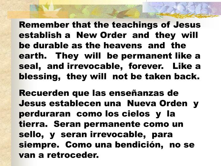 Remember that the teachings of Jesus establish a  New Order  and  they  will be durable as the heavens  and  the earth.   They  will  be permanent like a seal,  and irrevocable,  forever.   Like a blessing,  they will  not be taken back.