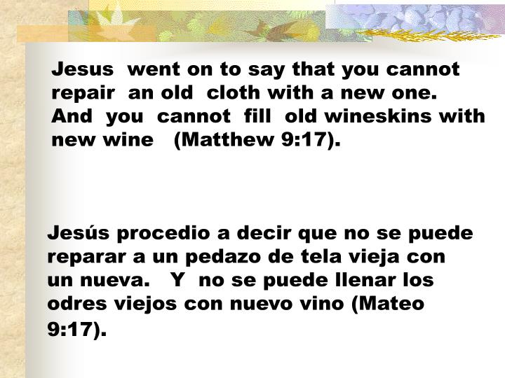 Jesus  went on to say that you cannot repair  an old  cloth with a new one.   And  you  cannot  fill  old wineskins with new wine   (Matthew 9:17).