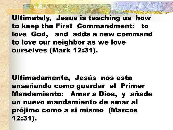 Ultimately,  Jesus is teaching us  how to keep the First  Commandment:   to love  God,   and  adds a new command to love our neighbor as we love ourselves (Mark 12:31).