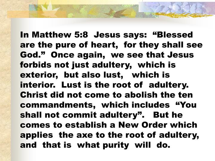 "In Matthew 5:8  Jesus says:  ""Blessed  are the pure of heart,  for they shall see God.""  Once again,  we see that Jesus forbids not just adultery,  which is exterior,  but also lust,   which is interior.  Lust is the root of  adultery.  Christ did not come to abolish the ten commandments,  which includes  ""You shall not commit adultery"".   But he comes to establish a New Order which applies  the axe to the root of adultery,  and  that is  what purity  will  do."