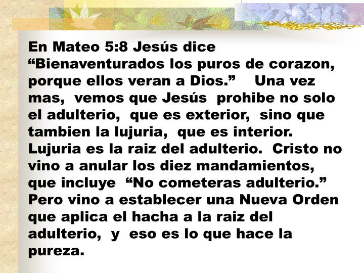"""En Mateo 5:8 Jesús dice """"Bienaventurados los puros de corazon, porque ellos veran a Dios.""""    Una vez mas,  vemos que Jesús  prohibe no solo el adulterio,  que es exterior,  sino que tambien la lujuria,  que es interior. Lujuria es la raiz del adulterio.  Cristo no vino a anular los diez mandamientos,  que incluye  """"No cometeras adulterio.""""   Pero vino a establecer una Nueva Orden que aplica el hacha a la raiz del adulterio,  y  eso es lo que hace la pureza."""