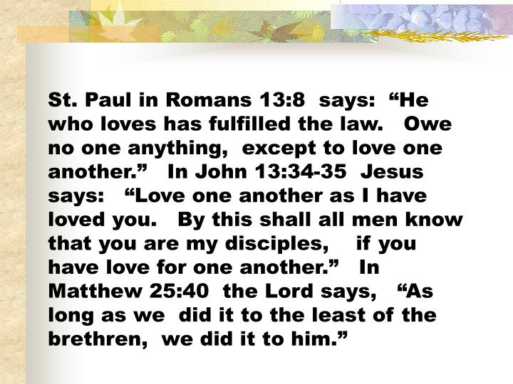 "St. Paul in Romans 13:8  says:  ""He  who loves has fulfilled the law.   Owe no one anything,  except to love one another.""   In John 13:34-35  Jesus  says:   ""Love one another as I have loved you.   By this shall all men know that you are my disciples,    if you have love for one another.""   In Matthew 25:40  the Lord says,   ""As  long as we  did it to the least of the brethren,  we did it to him."""